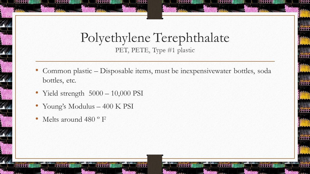 Polyethylene Terephthalate PET, PETE, Type #1 plastic Common plastic – Disposable items, must be inexpensivewater bottles, soda bottles, etc. Yield st