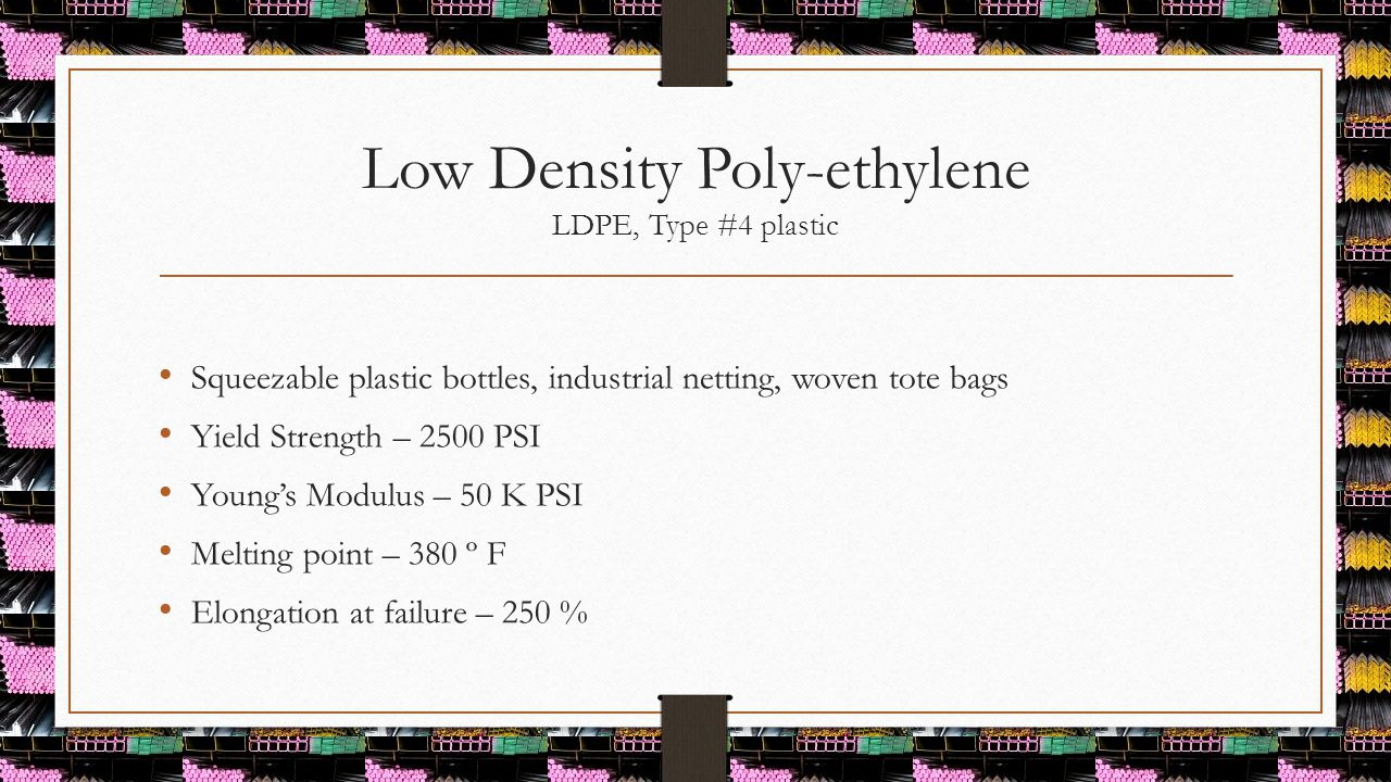 Low Density Poly-ethylene LDPE, Type #4 plastic Squeezable plastic bottles, industrial netting, woven tote bags Yield Strength – 2500 PSI Young's Modu