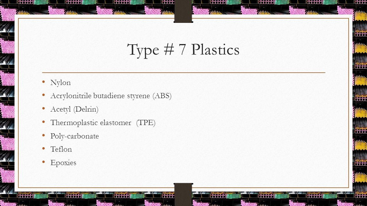 Type # 7 Plastics Nylon Acrylonitrile butadiene styrene (ABS) Acetyl (Delrin) Thermoplastic elastomer (TPE) Poly-carbonate Teflon Epoxies