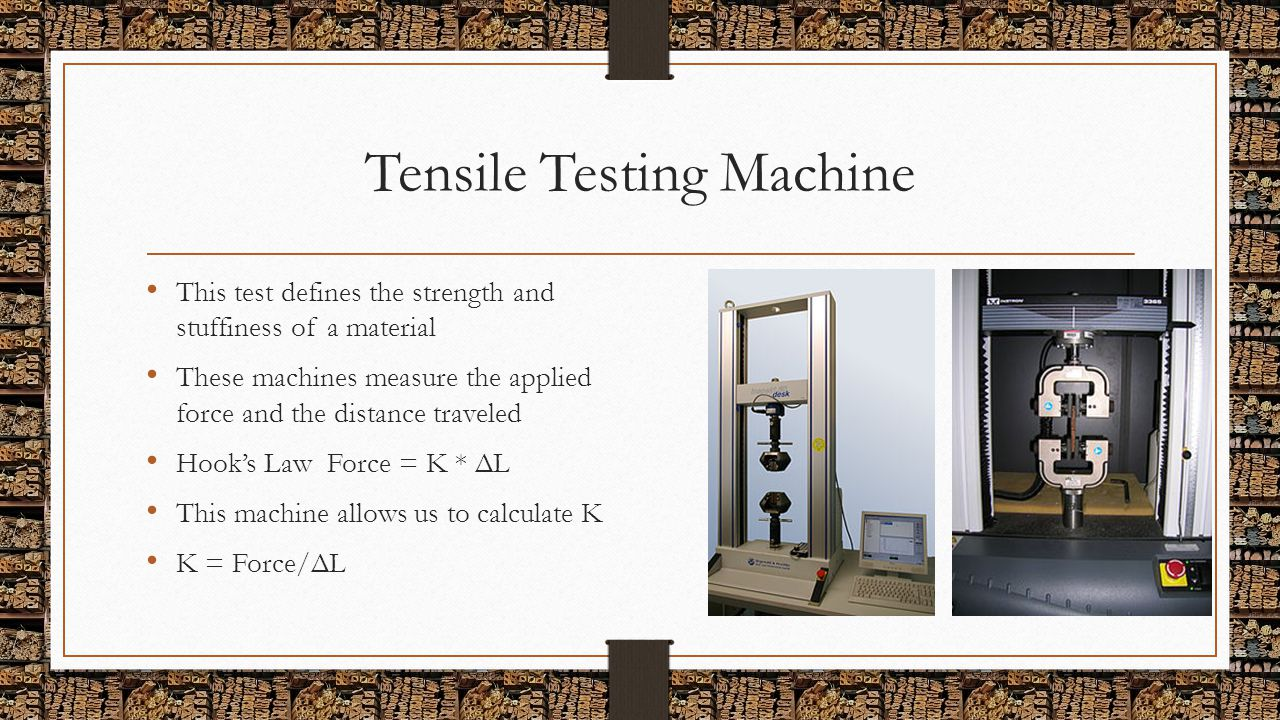 Tensile Testing Machine This test defines the strength and stuffiness of a material These machines measure the applied force and the distance traveled