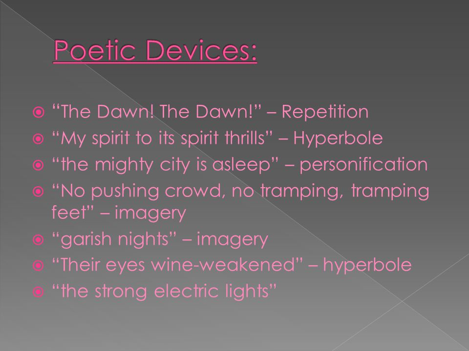 """ """" The Dawn! The Dawn!"""" – Repetition  """"My spirit to its spirit thrills"""" – Hyperbole  """"the mighty city is asleep"""" – personification  """"No pushing cr"""