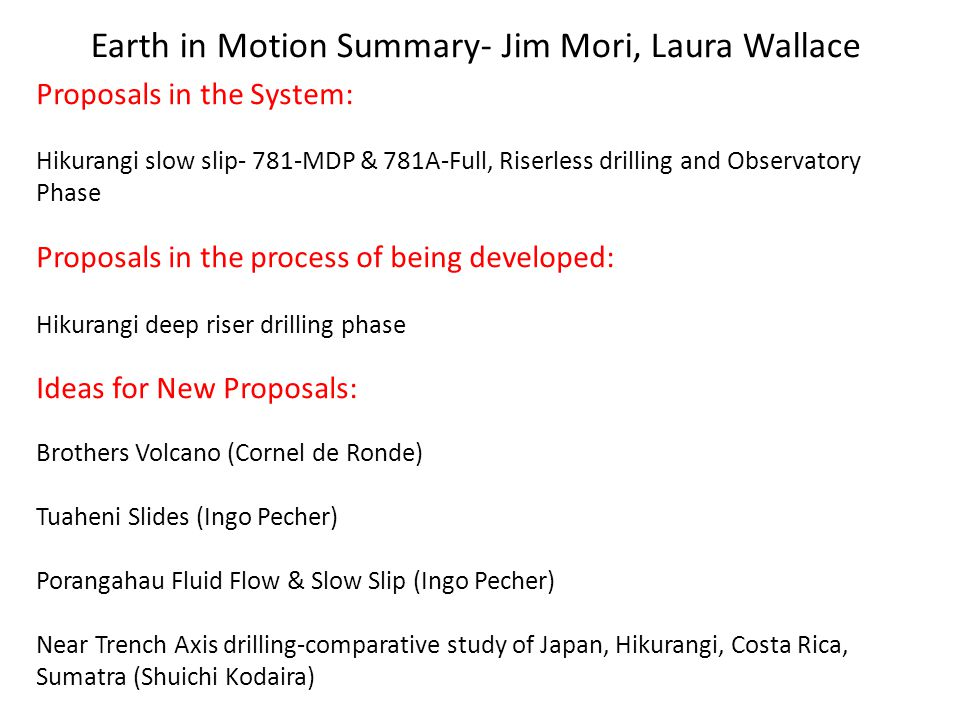 New Ideas for proposals Comparisons of near trench axis drilling – Shuichi Kodaira (Hikurangi, Tohoku, Nankai, Costa Rica, Sumatra) Drilling of sediments at toe of thrust preserves history of previous earthquakes Shallow holes (~100-200 meters) and piston coring Alternate site HSM10-A in 781-A near toe, could drill ~200 m during drilling for 781-A.