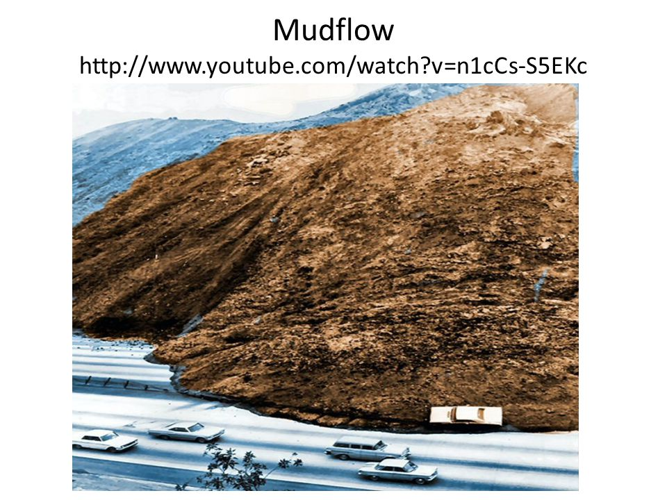 Mudflow http://www.youtube.com/watch?v=n1cCs-S5EKc