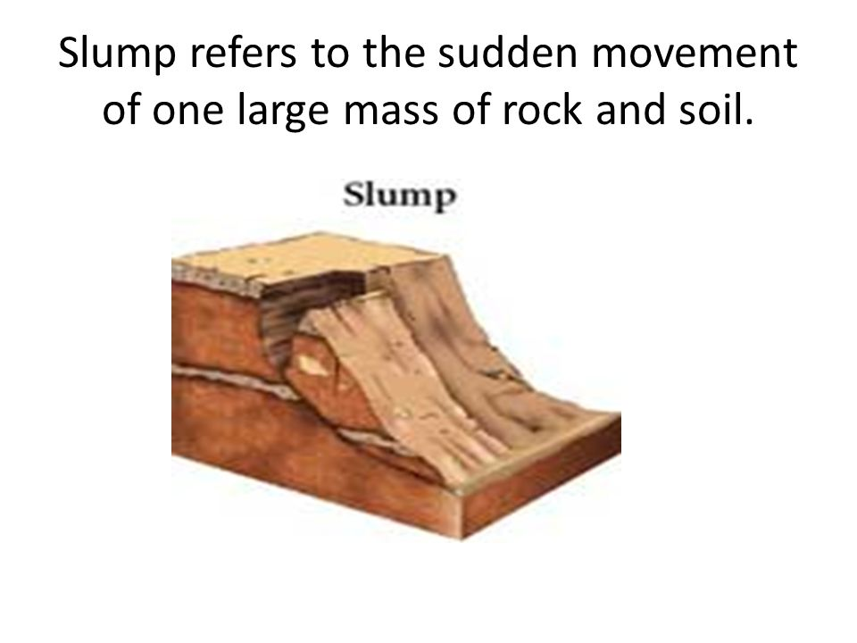 Slump refers to the sudden movement of one large mass of rock and soil.