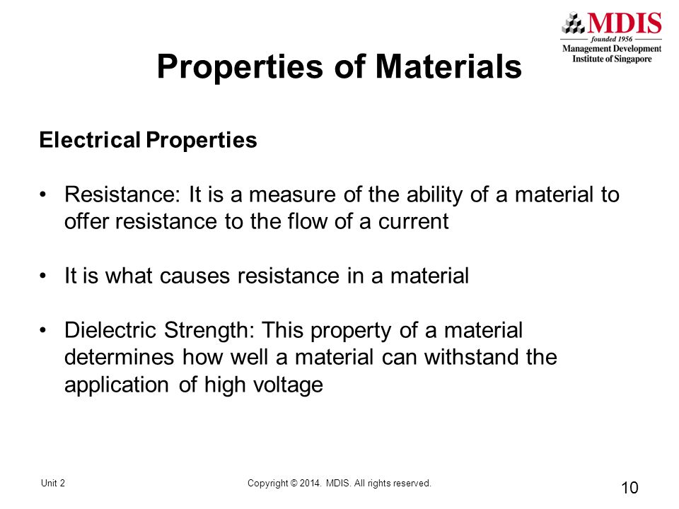 10 Electrical Properties Resistance: It is a measure of the ability of a material to offer resistance to the flow of a current It is what causes resistance in a material Dielectric Strength: This property of a material determines how well a material can withstand the application of high voltage Unit 2Copyright © 2014.