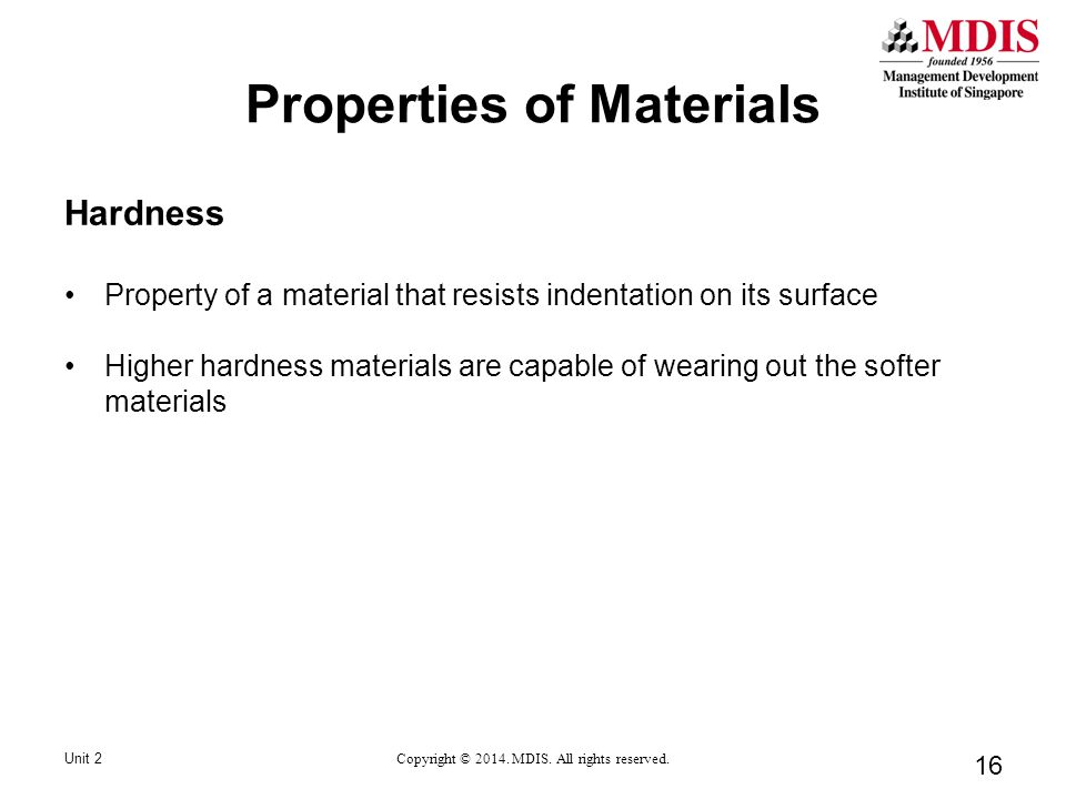 16 Hardness Property of a material that resists indentation on its surface Higher hardness materials are capable of wearing out the softer materials Unit 2 Copyright © 2014.