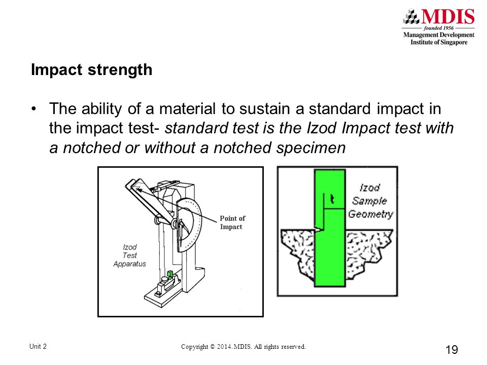 19 Impact strength The ability of a material to sustain a standard impact in the impact test- standard test is the Izod Impact test with a notched or without a notched specimen Unit 2 Copyright © 2014.