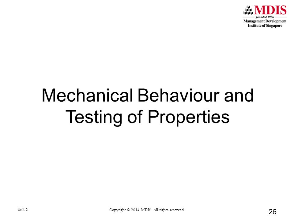 Mechanical Behaviour and Testing of Properties 26 Unit 2 Copyright © 2014.