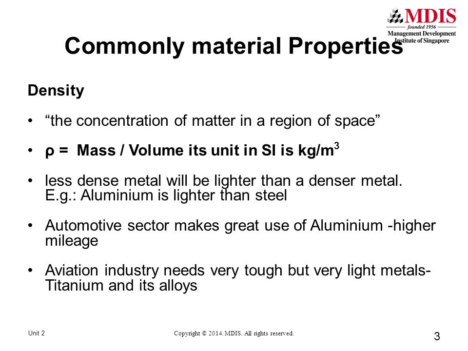 3 Density the concentration of matter in a region of space ρ = Mass / Volume its unit in SI is kg/m 3 less dense metal will be lighter than a denser metal.