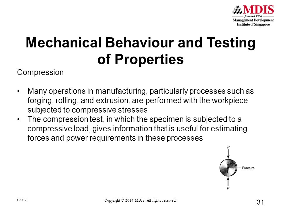 Mechanical Behaviour and Testing of Properties Compression Many operations in manufacturing, particularly processes such as forging, rolling, and extrusion, are performed with the workpiece subjected to compressive stresses The compression test, in which the specimen is subjected to a compressive load, gives information that is useful for estimating forces and power requirements in these processes Unit 2 Copyright © 2014.