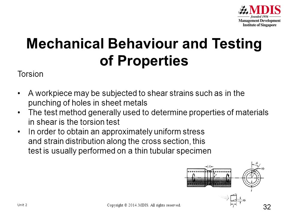 Mechanical Behaviour and Testing of Properties Torsion A workpiece may be subjected to shear strains such as in the punching of holes in sheet metals The test method generally used to determine properties of materials in shear is the torsion test In order to obtain an approximately uniform stress and strain distribution along the cross section, this test is usually performed on a thin tubular specimen Unit 2 Copyright © 2014.