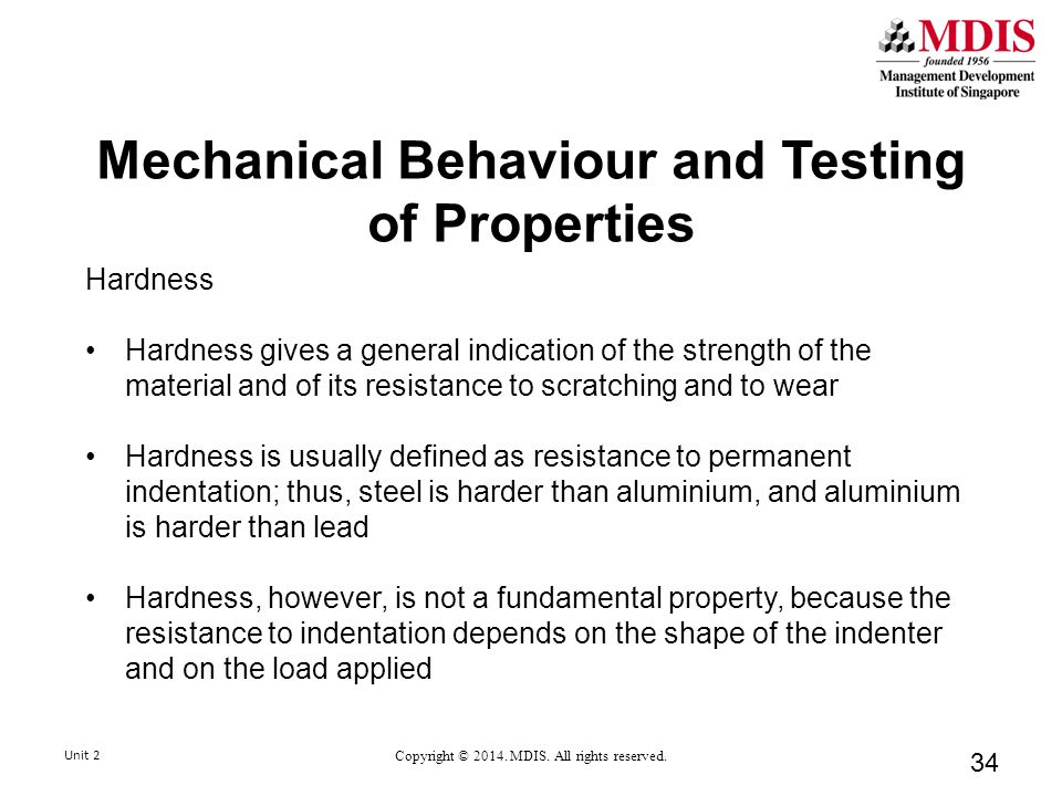 Mechanical Behaviour and Testing of Properties Hardness Hardness gives a general indication of the strength of the material and of its resistance to scratching and to wear Hardness is usually defined as resistance to permanent indentation; thus, steel is harder than aluminium, and aluminium is harder than lead Hardness, however, is not a fundamental property, because the resistance to indentation depends on the shape of the indenter and on the load applied 34 Unit 2 Copyright © 2014.