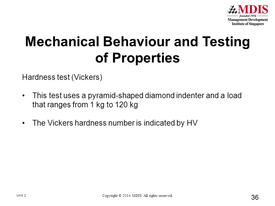 Mechanical Behaviour and Testing of Properties Hardness test (Vickers) This test uses a pyramid-shaped diamond indenter and a load that ranges from 1 kg to 120 kg The Vickers hardness number is indicated by HV 36 Unit 2 Copyright © 2014.