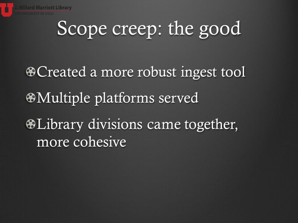 Scope creep: the good Created a more robust ingest tool Multiple platforms served Library divisions came together, more cohesive