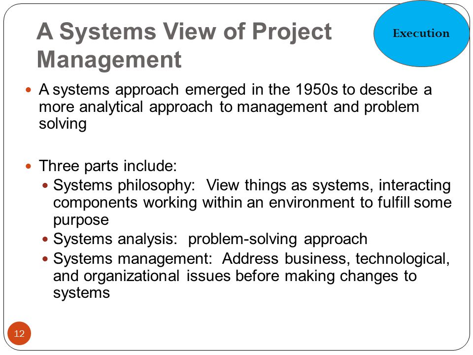 A Systems View of Project Management 12 A systems approach emerged in the 1950s to describe a more analytical approach to management and problem solvi