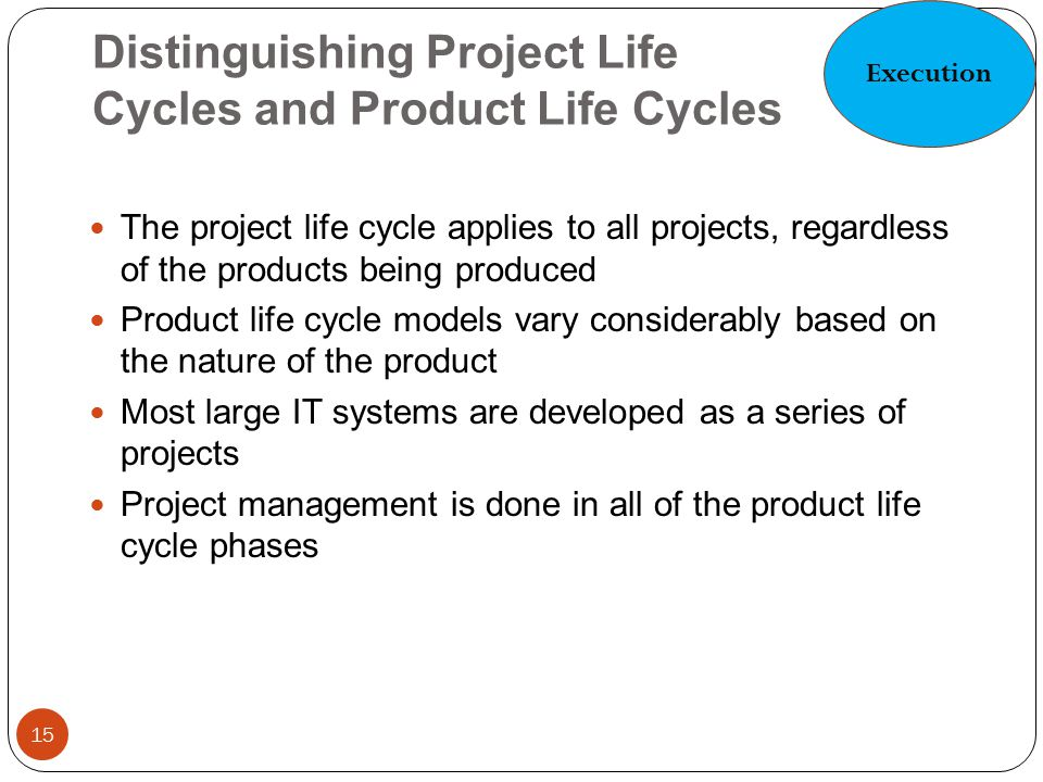 Distinguishing Project Life Cycles and Product Life Cycles 15 The project life cycle applies to all projects, regardless of the products being produce