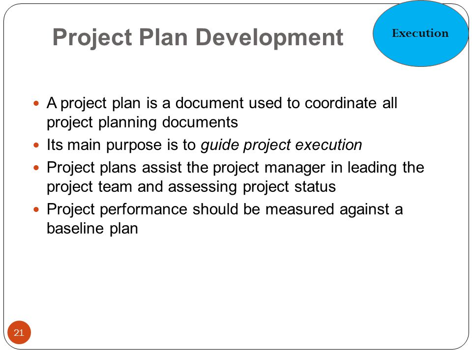 Project Plan Development 21 A project plan is a document used to coordinate all project planning documents Its main purpose is to guide project execut