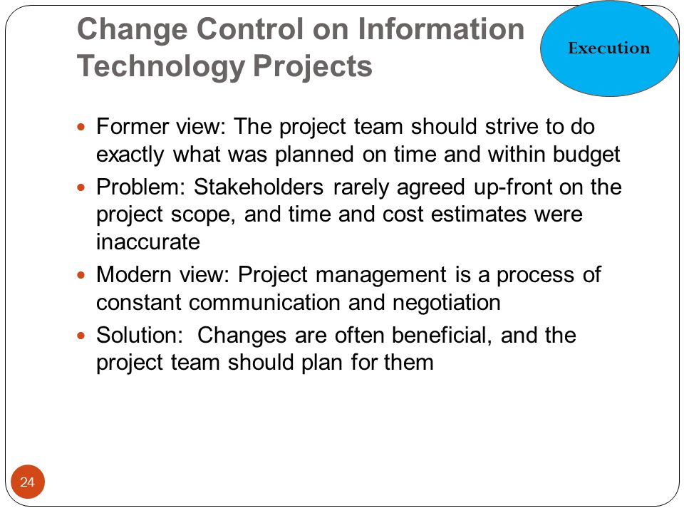 Change Control on Information Technology Projects 24 Former view: The project team should strive to do exactly what was planned on time and within bud