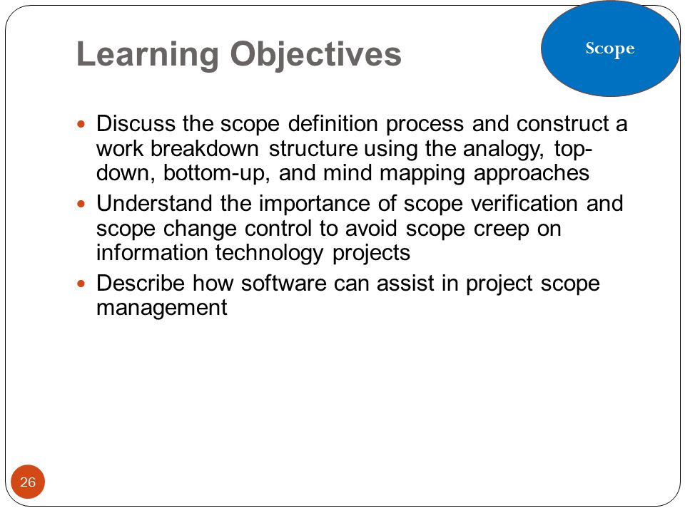 Learning Objectives 26 Discuss the scope definition process and construct a work breakdown structure using the analogy, top- down, bottom-up, and mind