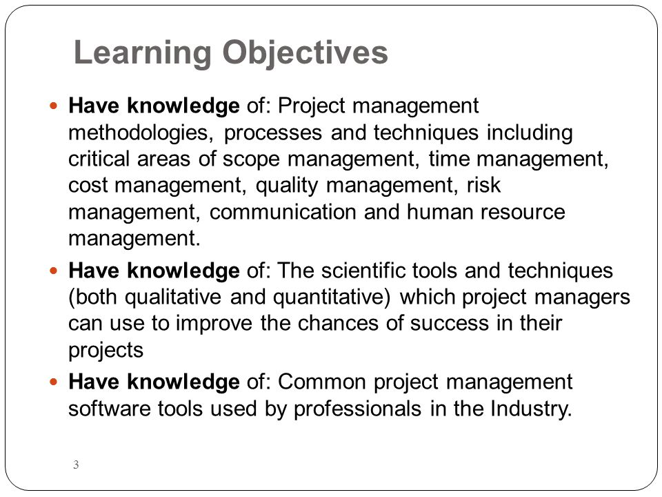 Learning Objectives 4 Gain understanding of: How the knowledge in project management areas should be applied and the relationship exist between them Gain understanding of: Factors contributing to effective communication among all project stakeholders Gain understanding of: The ongoing need for continuing professional education & development