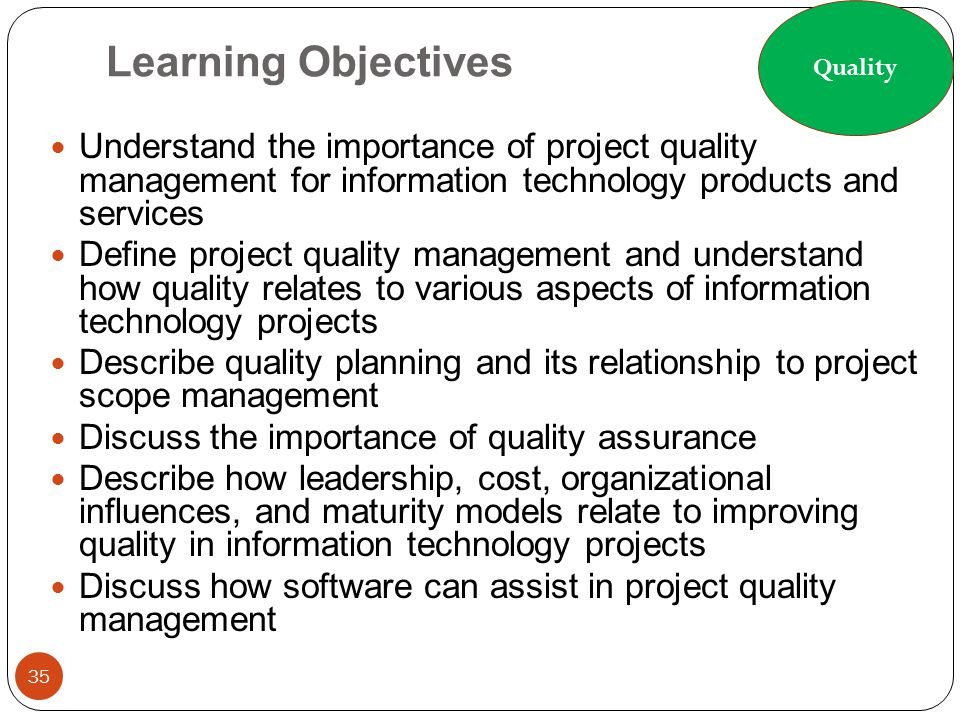Learning Objectives 35 Understand the importance of project quality management for information technology products and services Define project quality