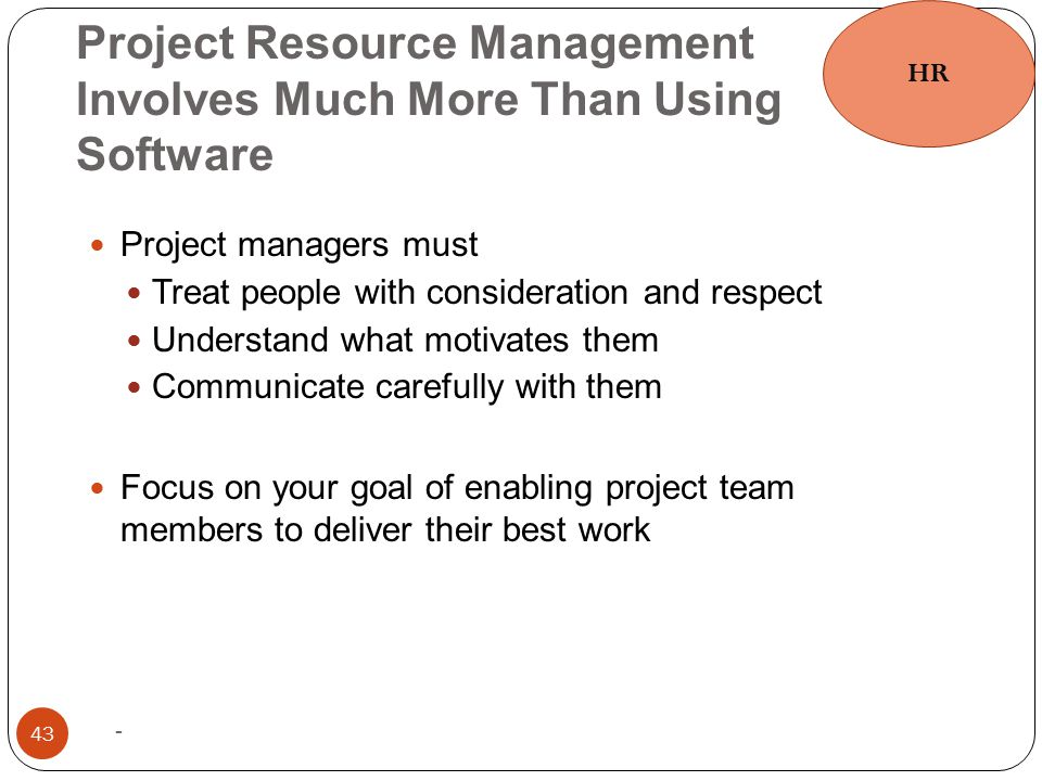 Project Resource Management Involves Much More Than Using Software - 43 Project managers must Treat people with consideration and respect Understand w