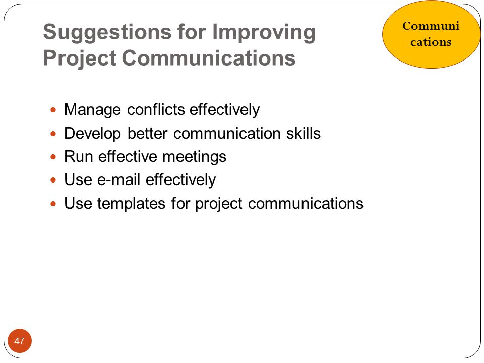 Suggestions for Improving Project Communications 47 Manage conflicts effectively Develop better communication skills Run effective meetings Use e-mail
