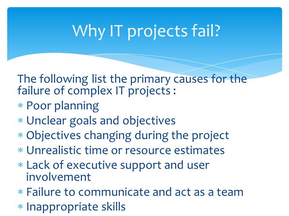 The following list the primary causes for the failure of complex IT projects :  Poor planning  Unclear goals and objectives  Objectives changing during the project  Unrealistic time or resource estimates  Lack of executive support and user involvement  Failure to communicate and act as a team  Inappropriate skills Why IT projects fail