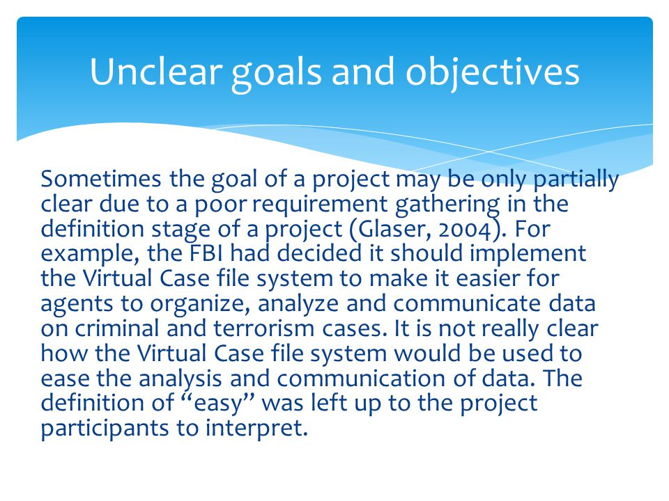 Sometimes the goal of a project may be only partially clear due to a poor requirement gathering in the definition stage of a project (Glaser, 2004).