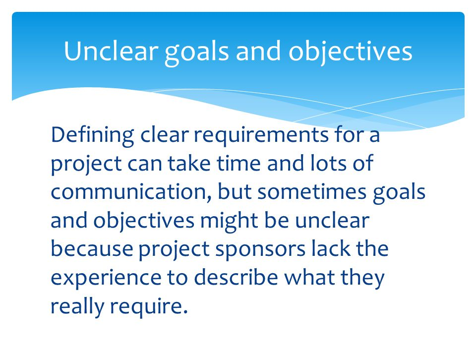 Defining clear requirements for a project can take time and lots of communication, but sometimes goals and objectives might be unclear because project sponsors lack the experience to describe what they really require.