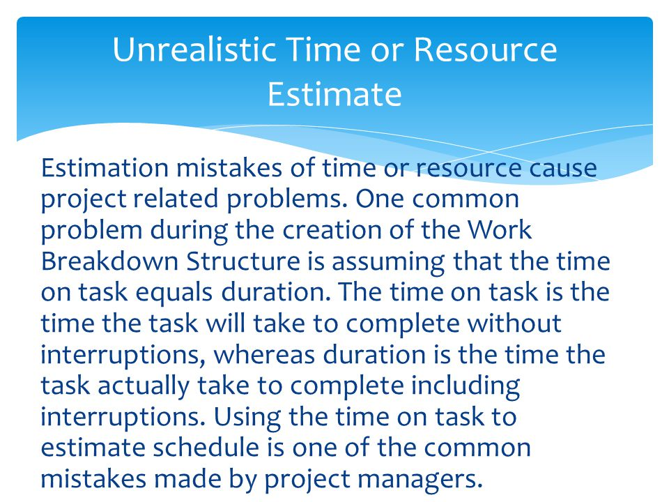 Estimation mistakes of time or resource cause project related problems.