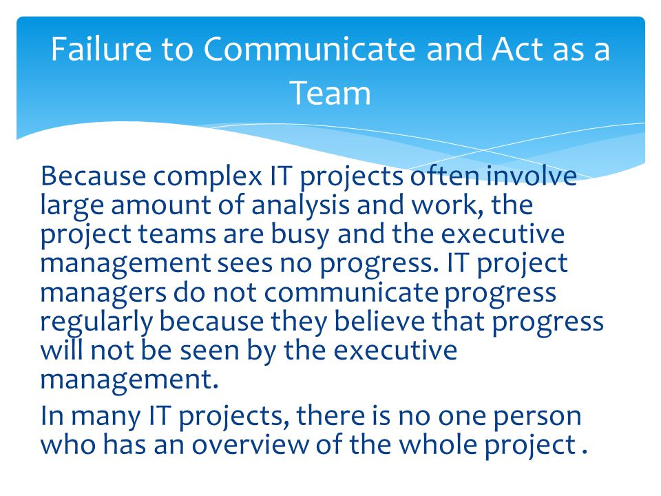Because complex IT projects often involve large amount of analysis and work, the project teams are busy and the executive management sees no progress.