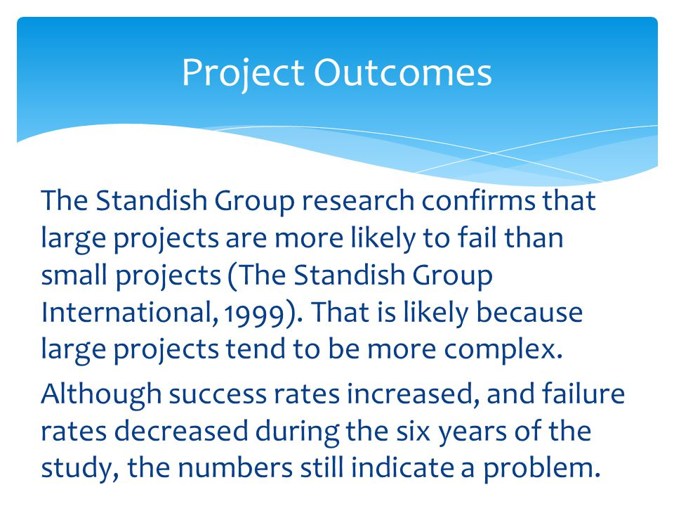 The Standish Group research confirms that large projects are more likely to fail than small projects (The Standish Group International, 1999).