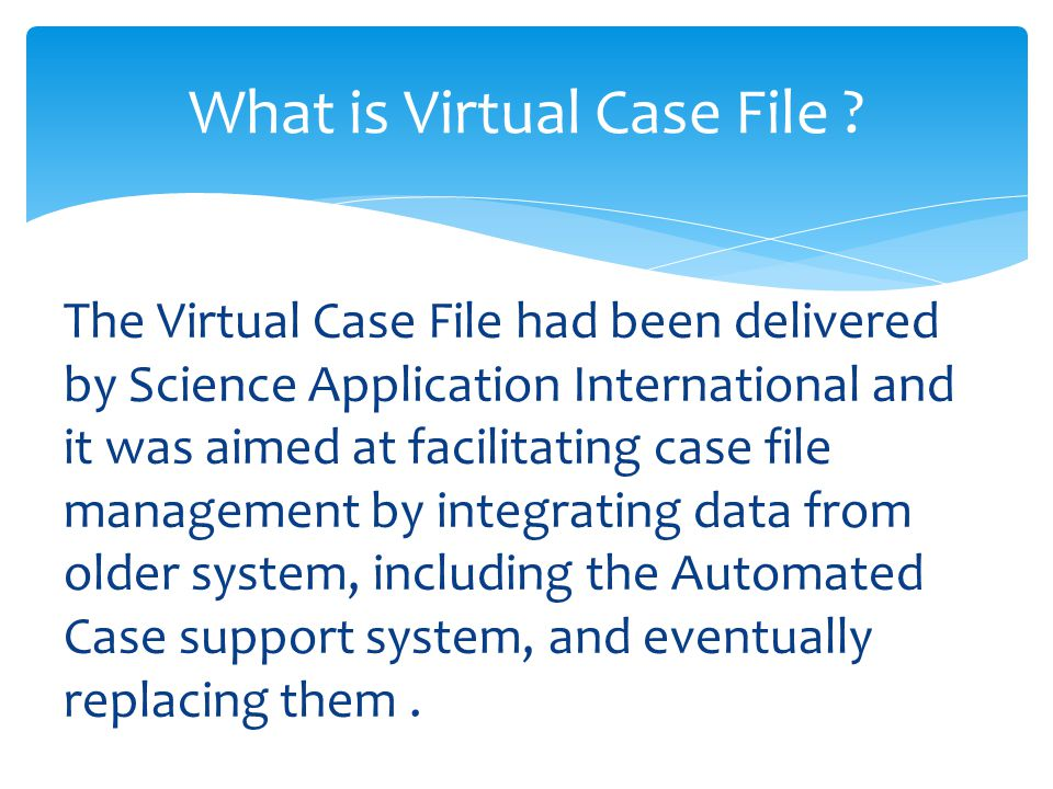 The Virtual Case File had been delivered by Science Application International and it was aimed at facilitating case file management by integrating data from older system, including the Automated Case support system, and eventually replacing them.