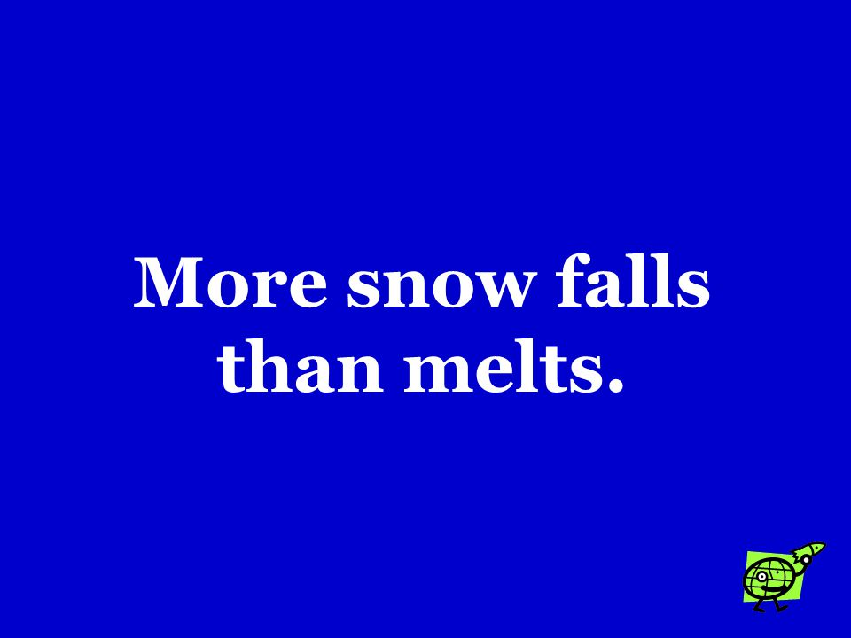 Glaciers can only form when …. a.There is an ice-age. b.The amount of snow exceeds the amount of rain. c.More snow falls than melts.
