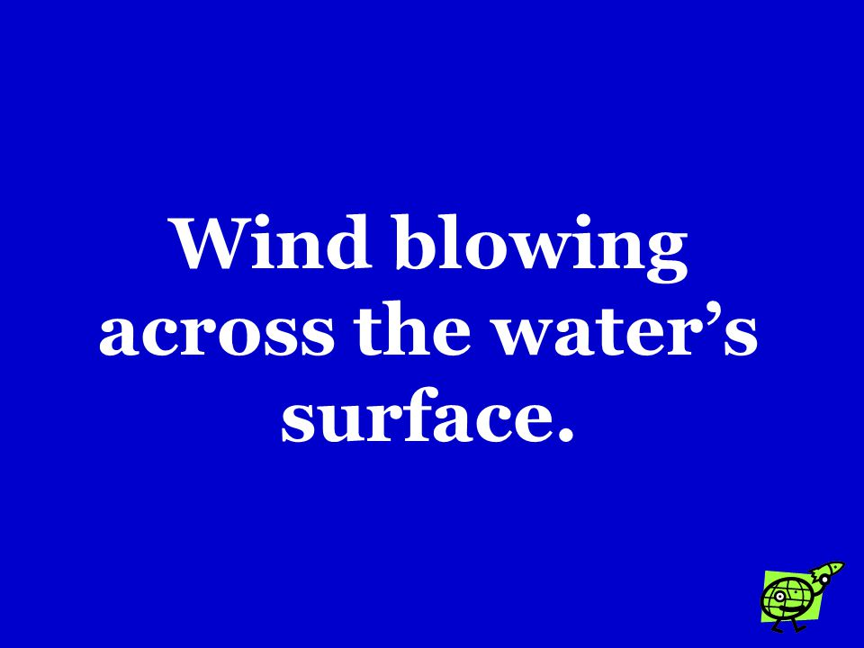 The energy that produces ocean waves comes from …. a.The rise and fall of the tides. b.Rivers flowing into the ocean. c.Wind blowing across the water'