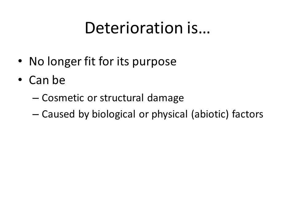 Deterioration is… No longer fit for its purpose Can be – Cosmetic or structural damage – Caused by biological or physical (abiotic) factors
