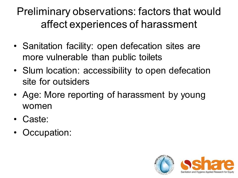 Preliminary observations: factors that would affect experiences of harassment Sanitation facility: open defecation sites are more vulnerable than public toilets Slum location: accessibility to open defecation site for outsiders Age: More reporting of harassment by young women Caste: Occupation: