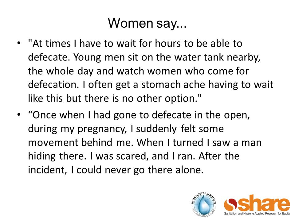 Women say... At times I have to wait for hours to be able to defecate.