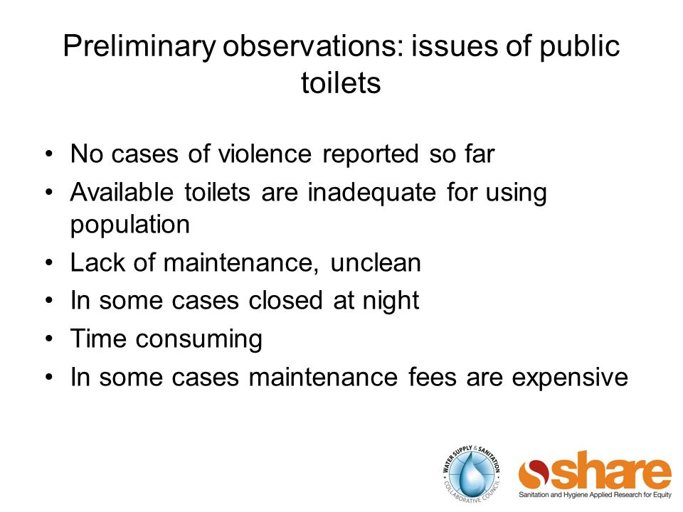 Preliminary observations: issues of public toilets No cases of violence reported so far Available toilets are inadequate for using population Lack of maintenance, unclean In some cases closed at night Time consuming In some cases maintenance fees are expensive