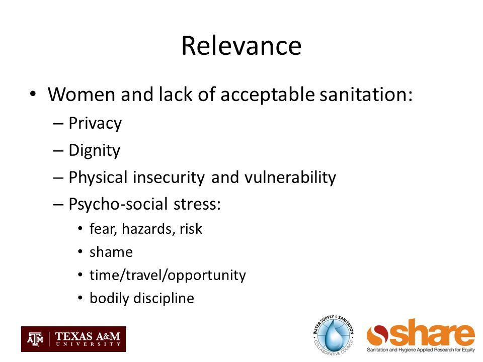 Relevance Women and lack of acceptable sanitation: – Privacy – Dignity – Physical insecurity and vulnerability – Psycho-social stress: fear, hazards, risk shame time/travel/opportunity bodily discipline
