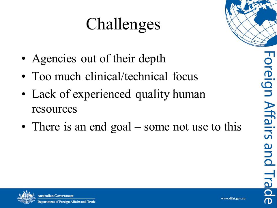 Challenges Agencies out of their depth Too much clinical/technical focus Lack of experienced quality human resources There is an end goal – some not use to this