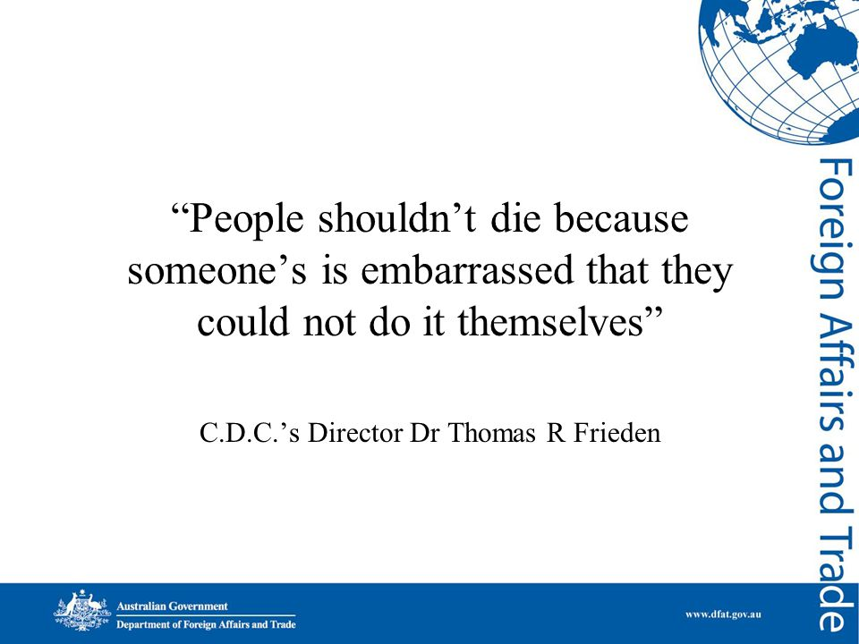 People shouldn't die because someone's is embarrassed that they could not do it themselves C.D.C.'s Director Dr Thomas R Frieden