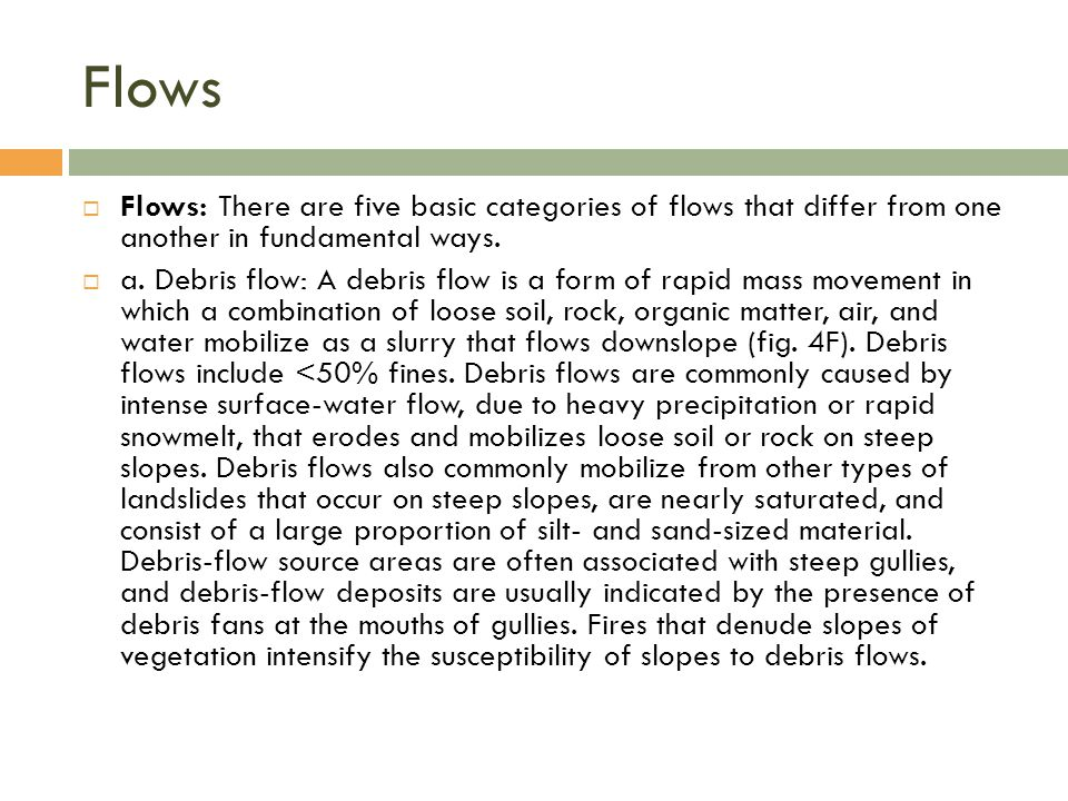 Flows  Flows: There are five basic categories of flows that differ from one another in fundamental ways.  a. Debris flow: A debris flow is a form of