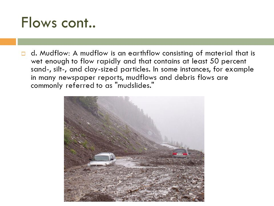 Flows cont..  d. Mudflow: A mudflow is an earthflow consisting of material that is wet enough to flow rapidly and that contains at least 50 percent s