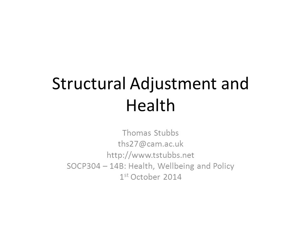 Structural Adjustment and Health Thomas Stubbs ths27@cam.ac.uk http://www.tstubbs.net SOCP304 – 14B: Health, Wellbeing and Policy 1 st October 2014
