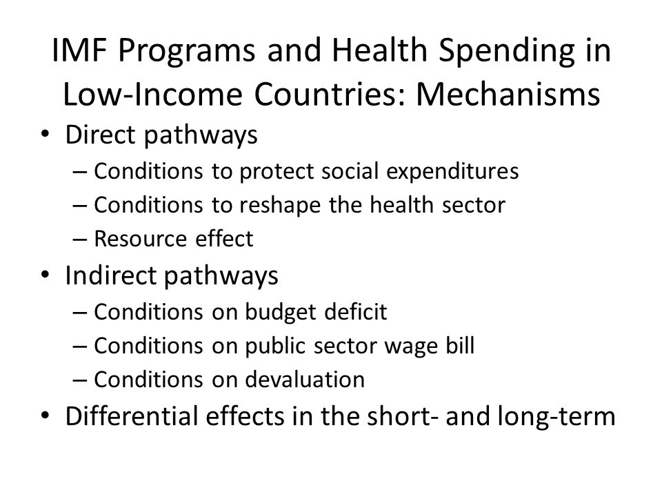 IMF Programs and Health Spending in Low-Income Countries: Mechanisms Direct pathways – Conditions to protect social expenditures – Conditions to reshape the health sector – Resource effect Indirect pathways – Conditions on budget deficit – Conditions on public sector wage bill – Conditions on devaluation Differential effects in the short- and long-term