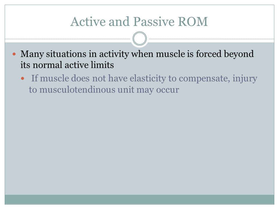 Active and Passive ROM Many situations in activity when muscle is forced beyond its normal active limits If muscle does not have elasticity to compens