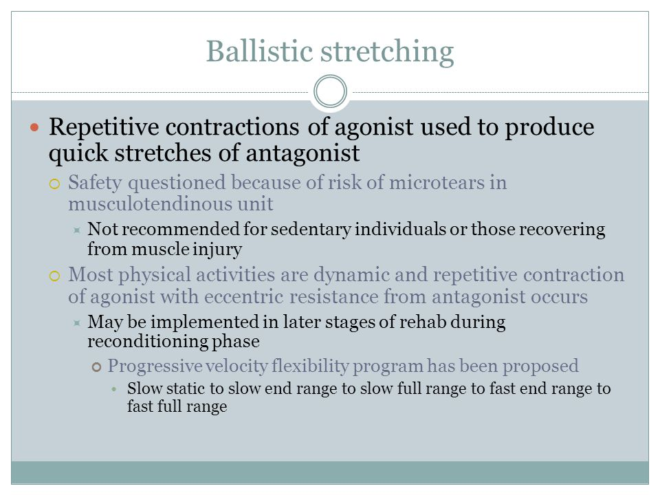 Ballistic stretching Repetitive contractions of agonist used to produce quick stretches of antagonist  Safety questioned because of risk of microtear