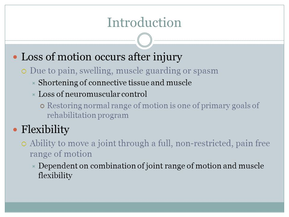 Introduction Loss of motion occurs after injury  Due to pain, swelling, muscle guarding or spasm  Shortening of connective tissue and muscle  Loss
